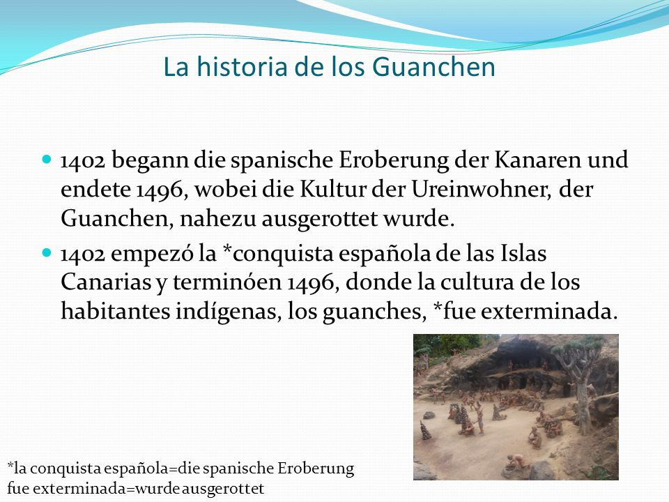 La historia de los Guanchen 1402 begann die spanische Eroberung der Kanaren und endete 1496, wobei die Kultur der Ureinwohner, der Guanchen, nahezu ausgerottet wurde.