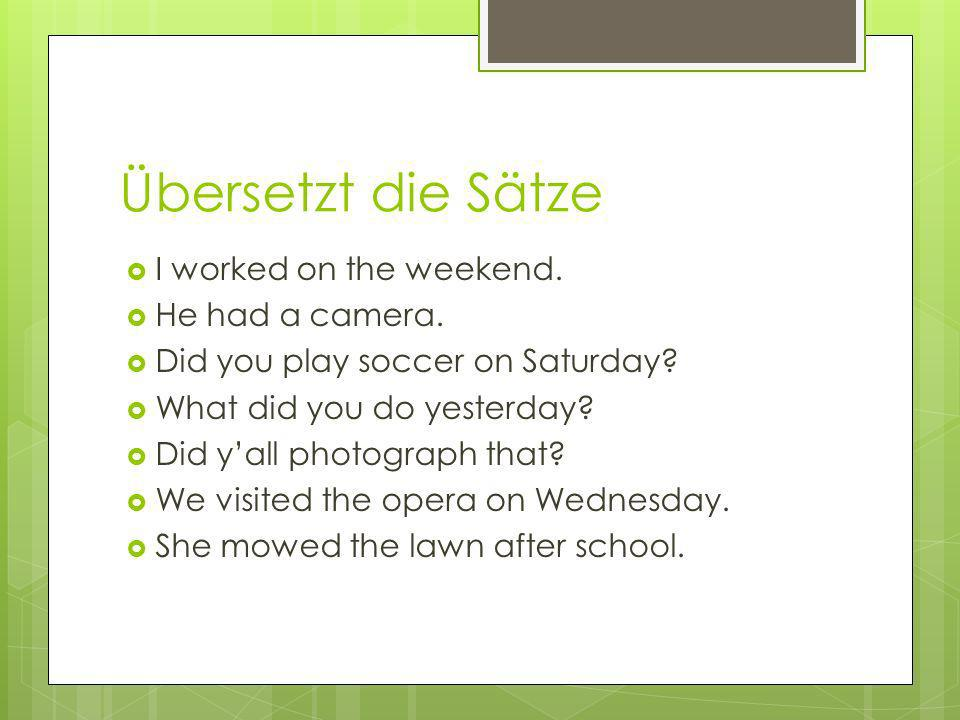 Übersetzt die Sätze I worked on the weekend.He had a camera.