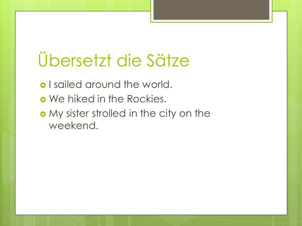 Übersetzt die Sätze I sailed around the world. We hiked in the Rockies. My sister strolled in the city on the weekend.