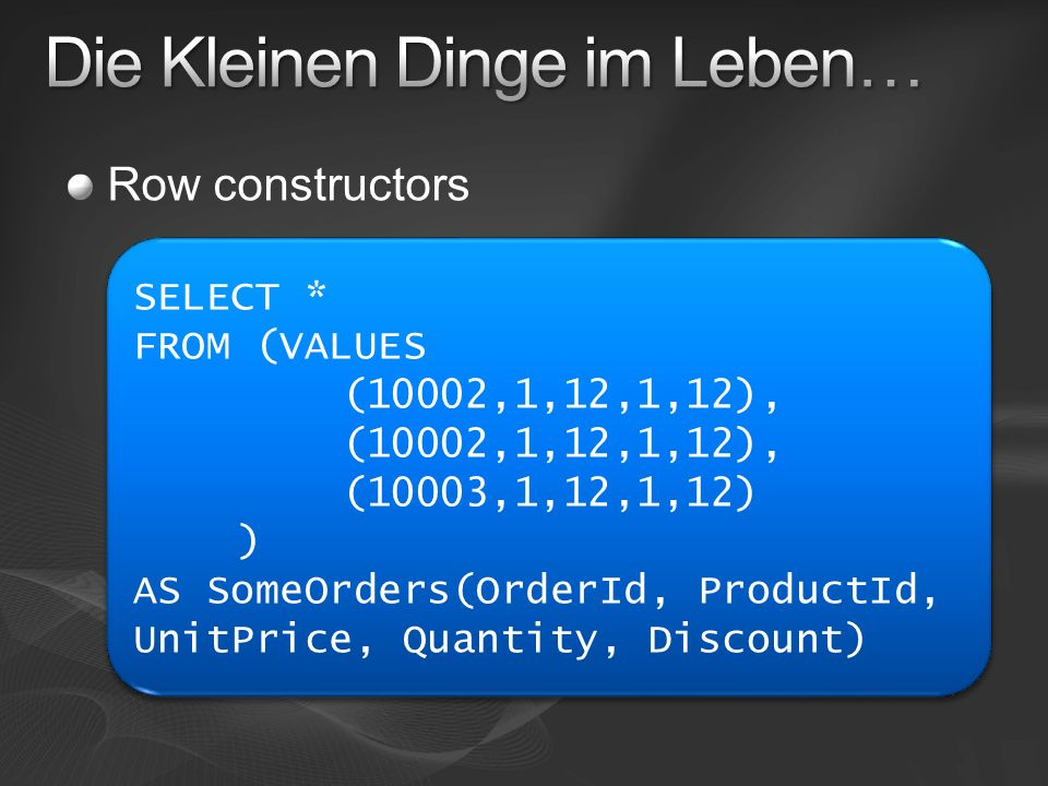 Row constructors SELECT * FROM (VALUES (10002,1,12,1,12), (10003,1,12,1,12) ) AS SomeOrders(OrderId, ProductId, UnitPrice, Quantity, Discount) SELECT