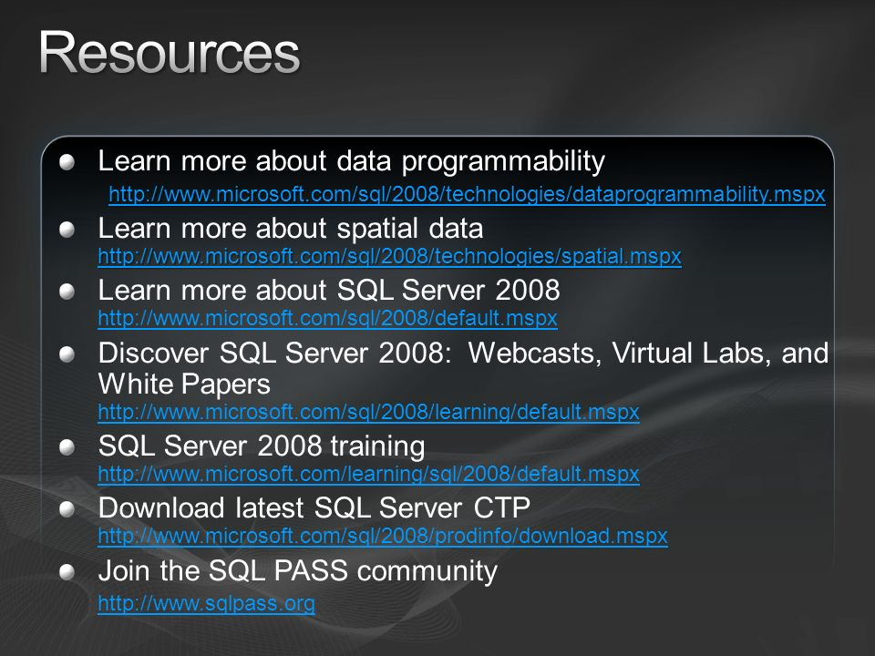Learn more about data programmability http://www.microsoft.com/sql/2008/technologies/dataprogrammability.mspx http://www.microsoft.com/sql/2008/technologies/spatial.mspx http://www.microsoft.com/sql/2008/technologies/spatial.mspx Learn more about spatial data http://www.microsoft.com/sql/2008/technologies/spatial.mspx http://www.microsoft.com/sql/2008/technologies/spatial.mspx Learn more about SQL Server 2008 http://www.microsoft.com/sql/2008/default.mspx http://www.microsoft.com/sql/2008/default.mspx Discover SQL Server 2008: Webcasts, Virtual Labs, and White Papers http://www.microsoft.com/sql/2008/learning/default.mspx http://www.microsoft.com/sql/2008/learning/default.mspx SQL Server 2008 training http://www.microsoft.com/learning/sql/2008/default.mspx http://www.microsoft.com/learning/sql/2008/default.mspx Download latest SQL Server CTP http://www.microsoft.com/sql/2008/prodinfo/download.mspx http://www.microsoft.com/sql/2008/prodinfo/download.mspx Join the SQL PASS community http://www.sqlpass.org