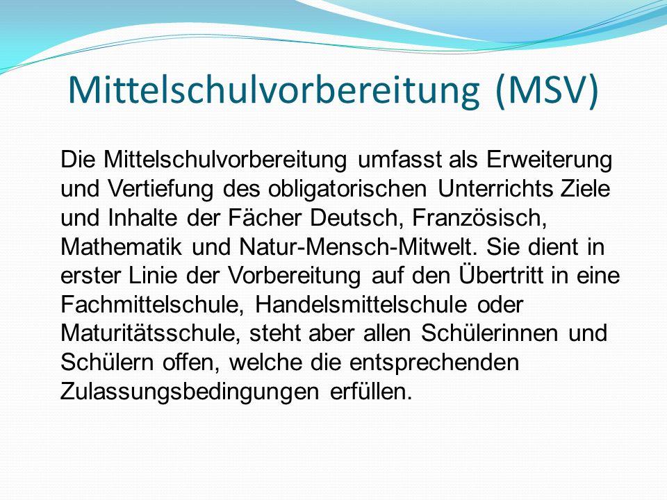 Mittelschulvorbereitung (MSV) Die Mittelschulvorbereitung umfasst als Erweiterung und Vertiefung des obligatorischen Unterrichts Ziele und Inhalte der