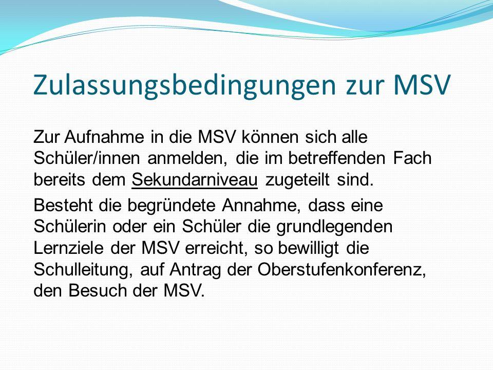 Zulassungsbedingungen zur MSV Zur Aufnahme in die MSV können sich alle Schüler/innen anmelden, die im betreffenden Fach bereits dem Sekundarniveau zug