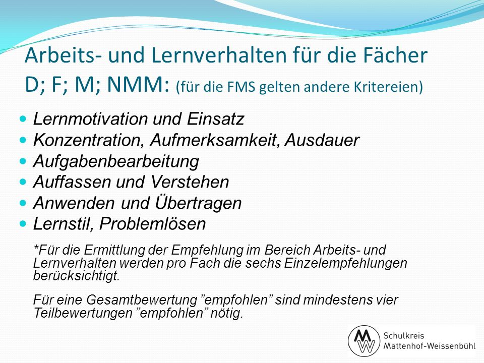 Arbeits- und Lernverhalten für die Fächer D; F; M; NMM: (für die FMS gelten andere Kritereien) Lernmotivation und Einsatz Konzentration, Aufmerksamkei