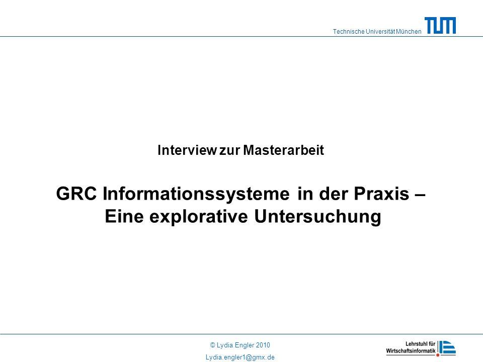Technische Universität München © Lydia Engler 2010 Lydia.engler1@gmx.de Interview zur Masterarbeit GRC Informationssysteme in der Praxis – Eine explorative Untersuchung