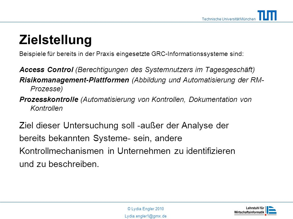 Technische Universität München © Lydia Engler 2010 Lydia.engler1@gmx.de Zielstellung Beispiele für bereits in der Praxis eingesetzte GRC-Informationssysteme sind: Access Control (Berechtigungen des Systemnutzers im Tagesgeschäft) Risikomanagement-Plattformen (Abbildung und Automatisierung der RM- Prozesse) Prozesskontrolle (Automatisierung von Kontrollen, Dokumentation von Kontrollen Ziel dieser Untersuchung soll -außer der Analyse der bereits bekannten Systeme- sein, andere Kontrollmechanismen in Unternehmen zu identifizieren und zu beschreiben.