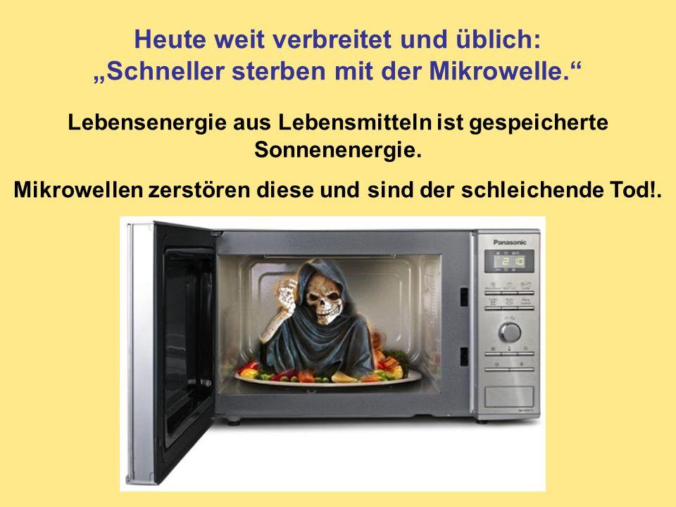 Heute weit verbreitet und üblich: Schneller sterben mit der Mikrowelle. Lebensenergie aus Lebensmitteln ist gespeicherte Sonnenenergie. Mikrowellen ze