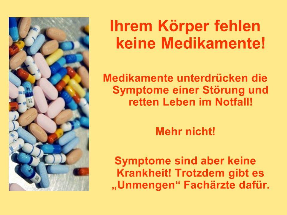 Ihrem Körper fehlen keine Medikamente! Medikamente unterdrücken die Symptome einer Störung und retten Leben im Notfall! Mehr nicht! Symptome sind aber