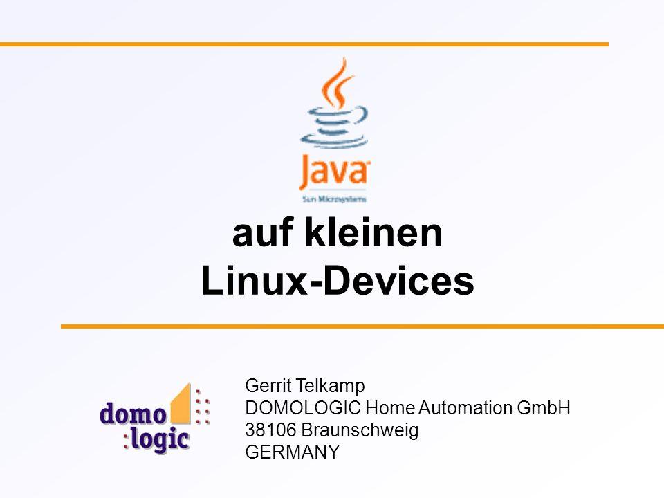 Gerrit Telkamp DOMOLOGIC Java auf kleinen Linux-Devices 2 DOMOLOGIC Gründung 1999 Spin-Off der TU Braunschweig Seit 1995 aktiv im Bereich Home Automation Seit 2000 Mitglied der Konnex-Association Sitz im Technologiepark Braunschweig Z.Zt.