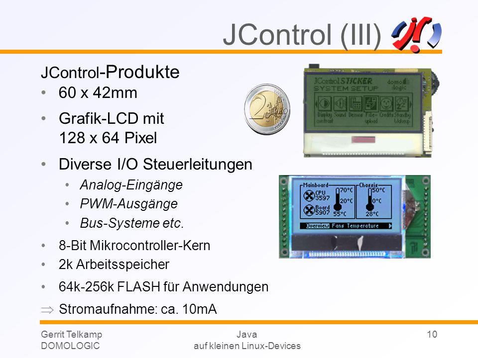 Gerrit Telkamp DOMOLOGIC Java auf kleinen Linux-Devices 10 JControl -Produkte 60 x 42mm Grafik-LCD mit 128 x 64 Pixel Diverse I/O Steuerleitungen Anal