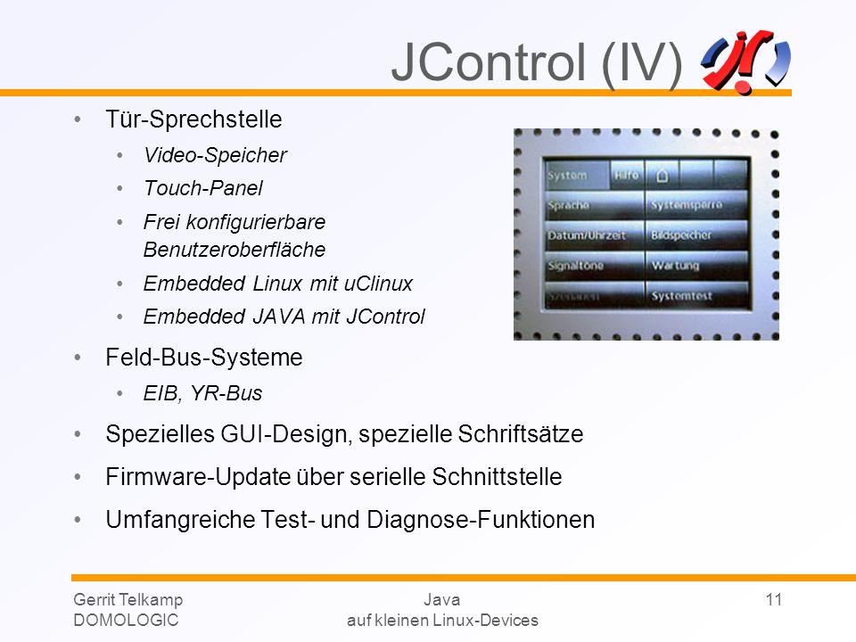 Gerrit Telkamp DOMOLOGIC Java auf kleinen Linux-Devices 11 Tür-Sprechstelle Video-Speicher Touch-Panel Frei konfigurierbare Benutzeroberfläche Embedded Linux mit uClinux Embedded JAVA mit JControl Feld-Bus-Systeme EIB, YR-Bus Spezielles GUI-Design, spezielle Schriftsätze Firmware-Update über serielle Schnittstelle Umfangreiche Test- und Diagnose-Funktionen JControl (IV)