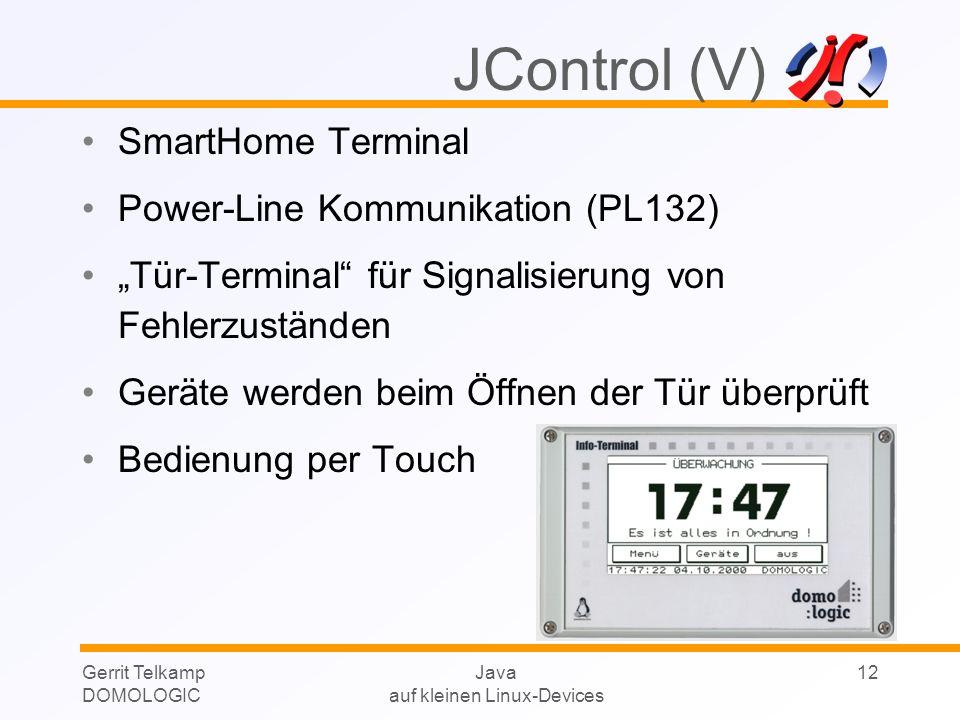 Gerrit Telkamp DOMOLOGIC Java auf kleinen Linux-Devices 12 SmartHome Terminal Power-Line Kommunikation (PL132) Tür-Terminal für Signalisierung von Fehlerzuständen Geräte werden beim Öffnen der Tür überprüft Bedienung per Touch JControl (V)