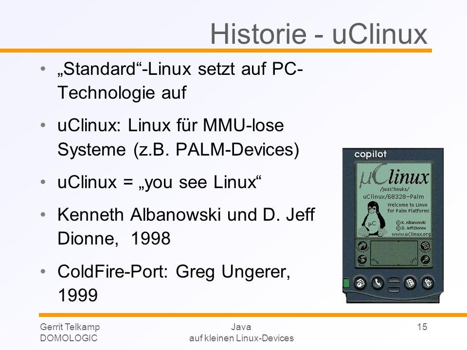 Gerrit Telkamp DOMOLOGIC Java auf kleinen Linux-Devices 15 Historie - uClinux Standard-Linux setzt auf PC- Technologie auf uClinux: Linux für MMU-lose