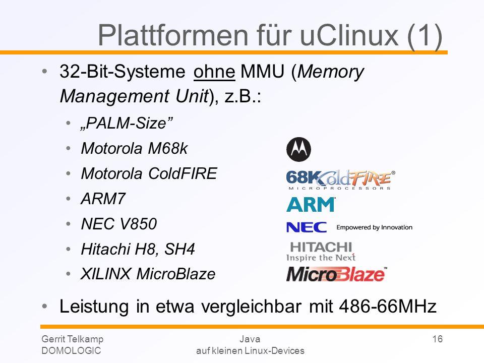 Gerrit Telkamp DOMOLOGIC Java auf kleinen Linux-Devices 16 Plattformen für uClinux (1) 32-Bit-Systeme ohne MMU (Memory Management Unit), z.B.: PALM-Si