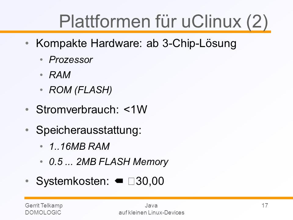 Gerrit Telkamp DOMOLOGIC Java auf kleinen Linux-Devices 17 Plattformen für uClinux (2) Kompakte Hardware: ab 3-Chip-Lösung Prozessor RAM ROM (FLASH) Stromverbrauch: <1W Speicherausstattung: 1..16MB RAM 0.5...