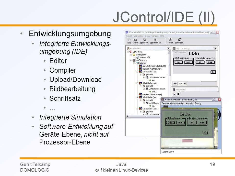 Gerrit Telkamp DOMOLOGIC Java auf kleinen Linux-Devices 19 Entwicklungsumgebung Integrierte Entwicklungs- umgebung (IDE) Editor Compiler Upload/Download Bildbearbeitung Schriftsatz...