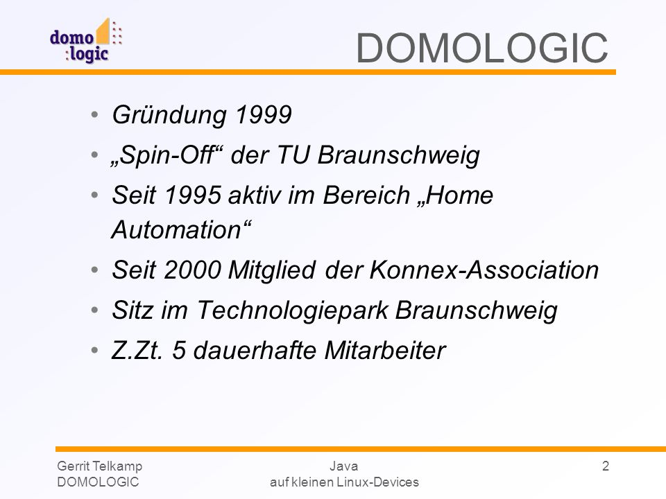 Gerrit Telkamp DOMOLOGIC Java auf kleinen Linux-Devices 2 DOMOLOGIC Gründung 1999 Spin-Off der TU Braunschweig Seit 1995 aktiv im Bereich Home Automat