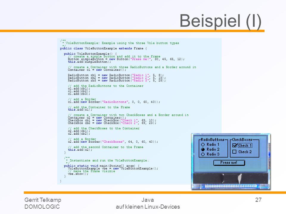 Gerrit Telkamp DOMOLOGIC Java auf kleinen Linux-Devices 27 Beispiel (I) /** * VoleButtonExample: Example using the three Vole button types */ public c