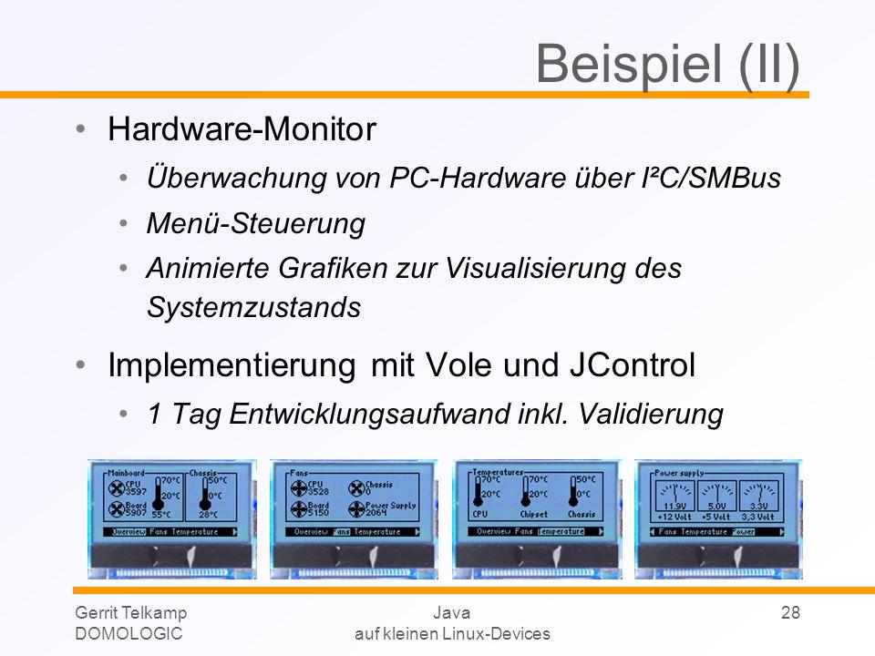 Gerrit Telkamp DOMOLOGIC Java auf kleinen Linux-Devices 28 Beispiel (II) Hardware-Monitor Überwachung von PC-Hardware über I²C/SMBus Menü-Steuerung Animierte Grafiken zur Visualisierung des Systemzustands Implementierung mit Vole und JControl 1 Tag Entwicklungsaufwand inkl.