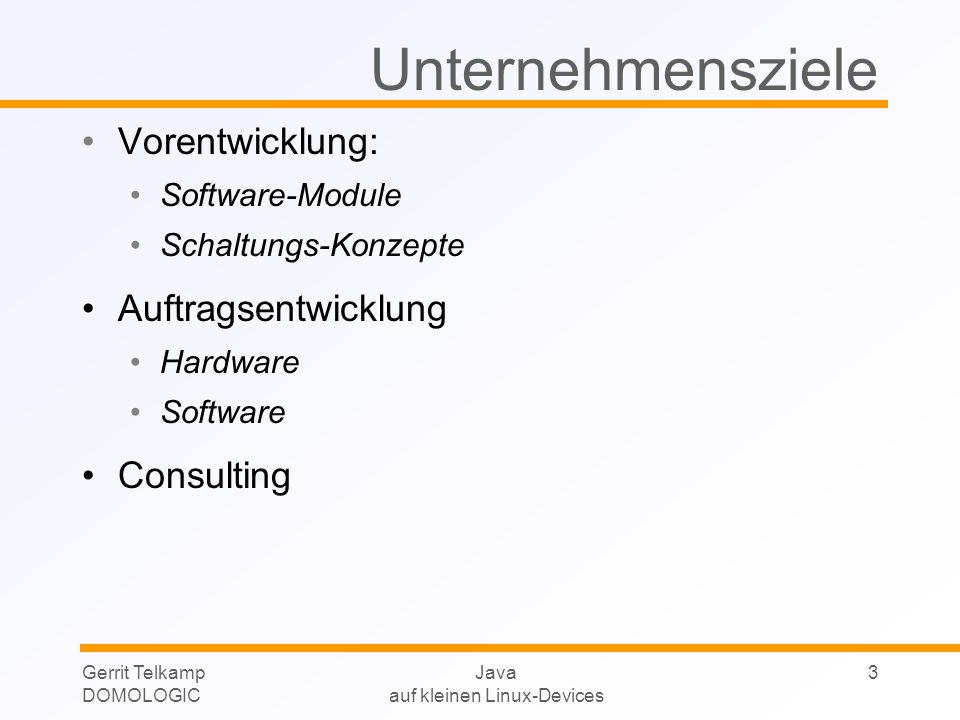 Gerrit Telkamp DOMOLOGIC Java auf kleinen Linux-Devices 3 Unternehmensziele Vorentwicklung: Software-Module Schaltungs-Konzepte Auftragsentwicklung Hardware Software Consulting