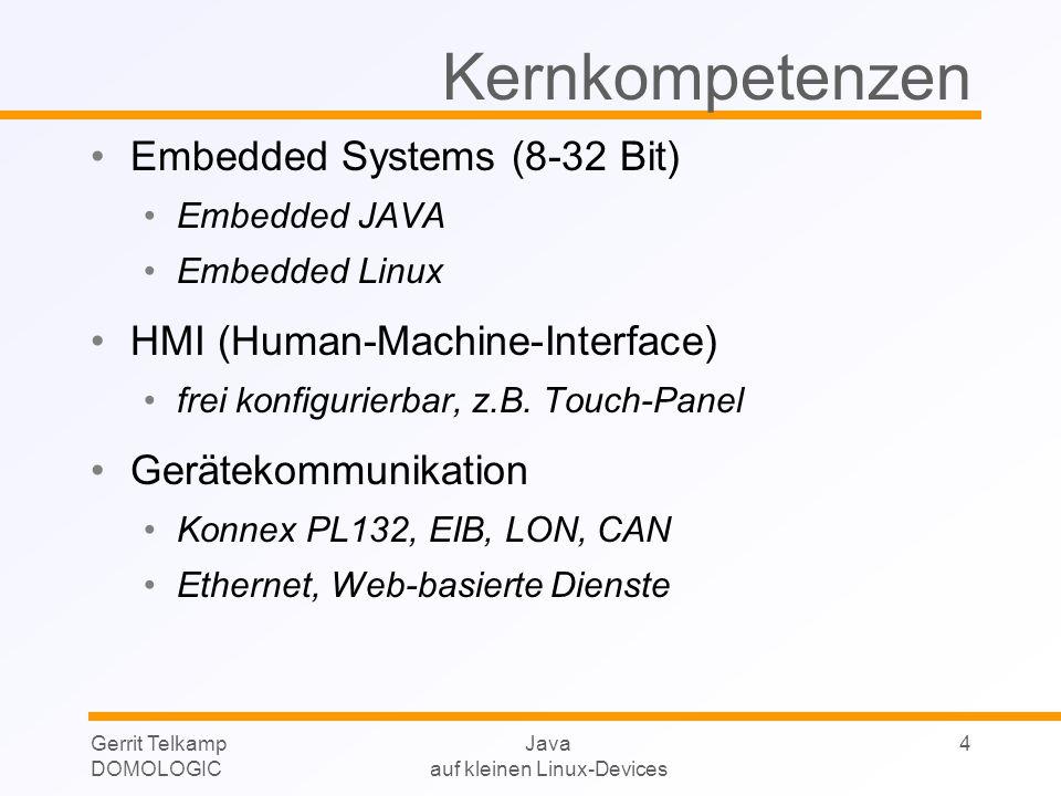 Gerrit Telkamp DOMOLOGIC Java auf kleinen Linux-Devices 4 Kernkompetenzen Embedded Systems (8-32 Bit) Embedded JAVA Embedded Linux HMI (Human-Machine-Interface) frei konfigurierbar, z.B.