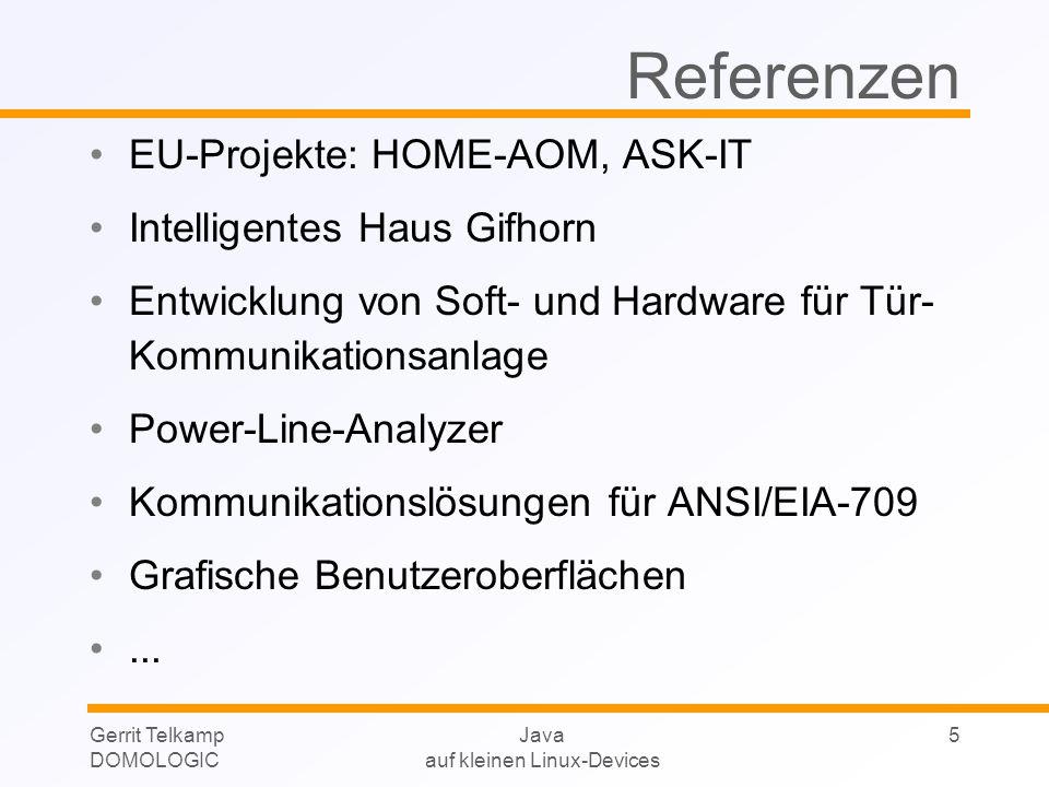 Gerrit Telkamp DOMOLOGIC Java auf kleinen Linux-Devices 16 Plattformen für uClinux (1) 32-Bit-Systeme ohne MMU (Memory Management Unit), z.B.: PALM-Size Motorola M68k Motorola ColdFIRE ARM7 NEC V850 Hitachi H8, SH4 XILINX MicroBlaze Leistung in etwa vergleichbar mit 486-66MHz