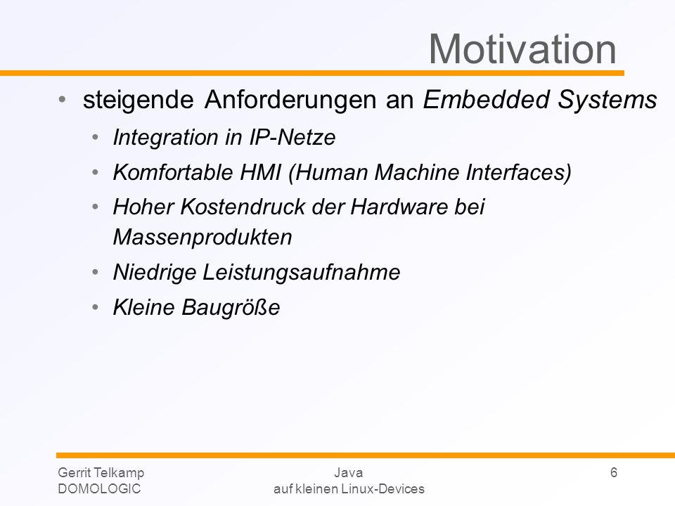 Gerrit Telkamp DOMOLOGIC Java auf kleinen Linux-Devices 6 Motivation steigende Anforderungen an Embedded Systems Integration in IP-Netze Komfortable H