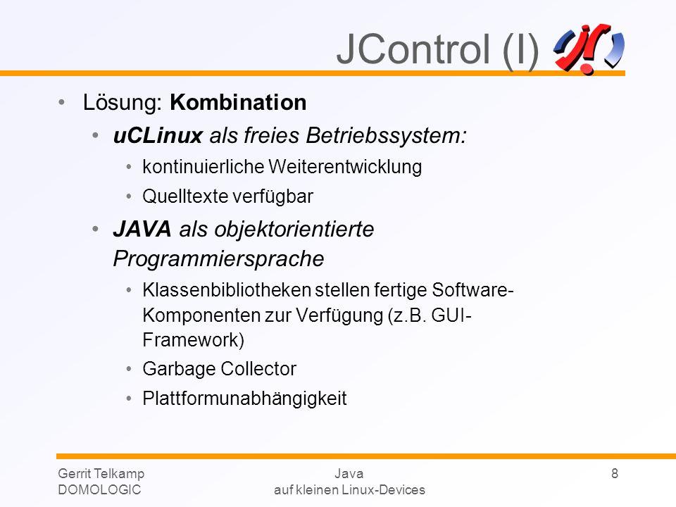 Gerrit Telkamp DOMOLOGIC Java auf kleinen Linux-Devices 9 JControl (II) JControlVM skalierbar von 8 bis 32 Bit Hier: Betriebssystem uClinux ab 60kB Speicherbedarf alle Peripheriekomponenten als Klassenbibliothekenlokal: I/O- Komponenten, Sensoren, Aktoren remote: Komponenten anderer Geräte über Bussysteme optimiertes Speichermanagement JControl-Entwicklungsumgebung Compiler, Projektmanagement, Simulator, Debugger