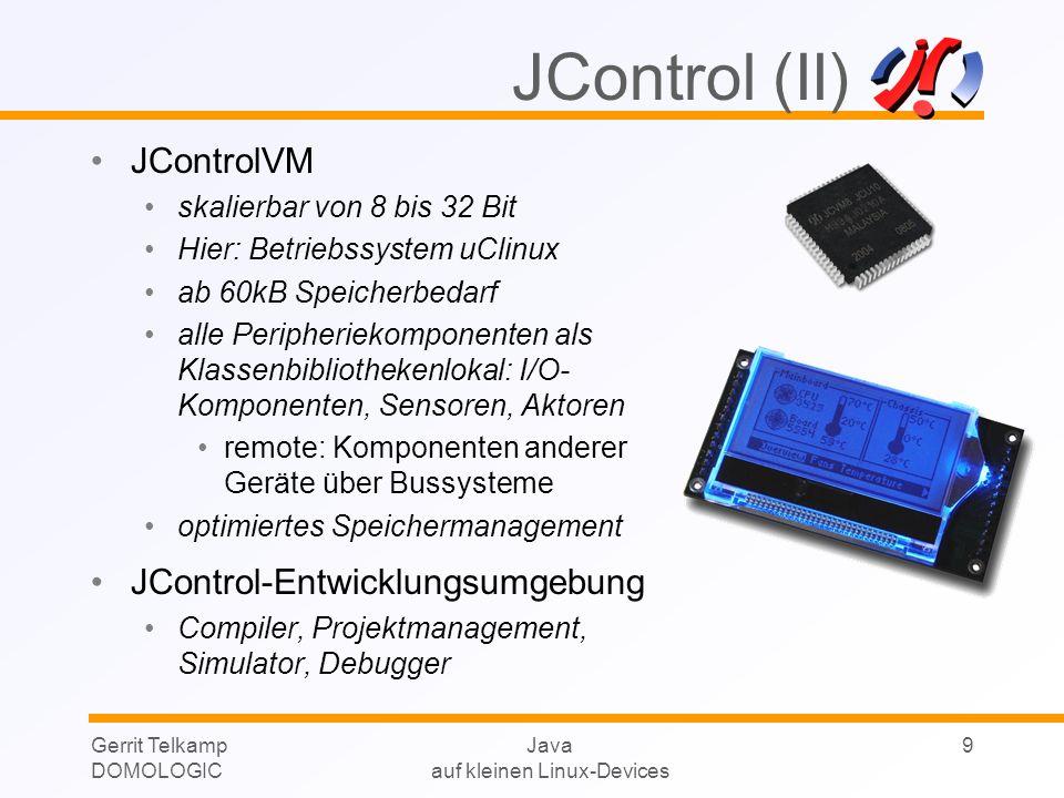 Gerrit Telkamp DOMOLOGIC Java auf kleinen Linux-Devices 10 JControl -Produkte 60 x 42mm Grafik-LCD mit 128 x 64 Pixel Diverse I/O Steuerleitungen Analog-Eingänge PWM-Ausgänge Bus-Systeme etc.