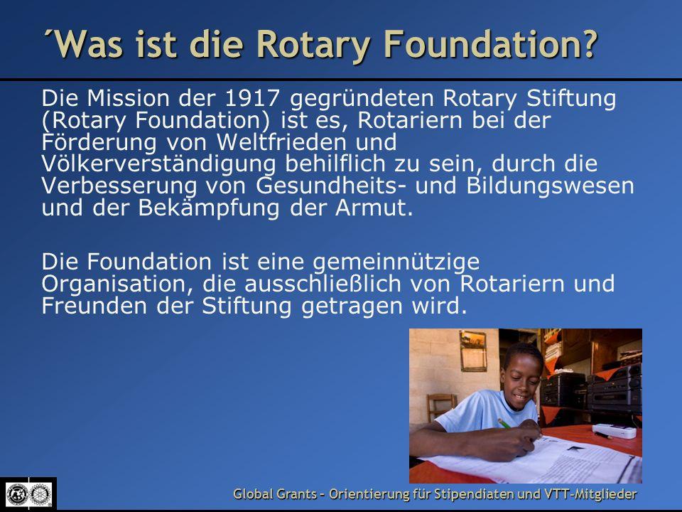 Global Grants – Orientierung für Stipendiaten und VTT-Mitglieder The Rotary Foundation (Forts.) Rotarische Freiwillige (Volunteers) führen gemäß ihres Auftrages lokale, regionale und internationale Einsätze durch und setzen dabei Grant- Zuwendungen für die Finanzierung von Projekten und Aktionen ein.
