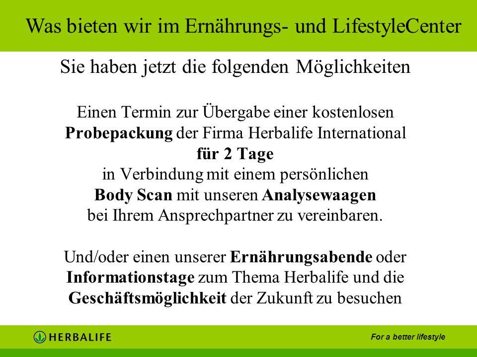 For a better lifestyle Sie haben jetzt die folgenden Möglichkeiten Einen Termin zur Übergabe einer kostenlosen Probepackung der Firma Herbalife Intern