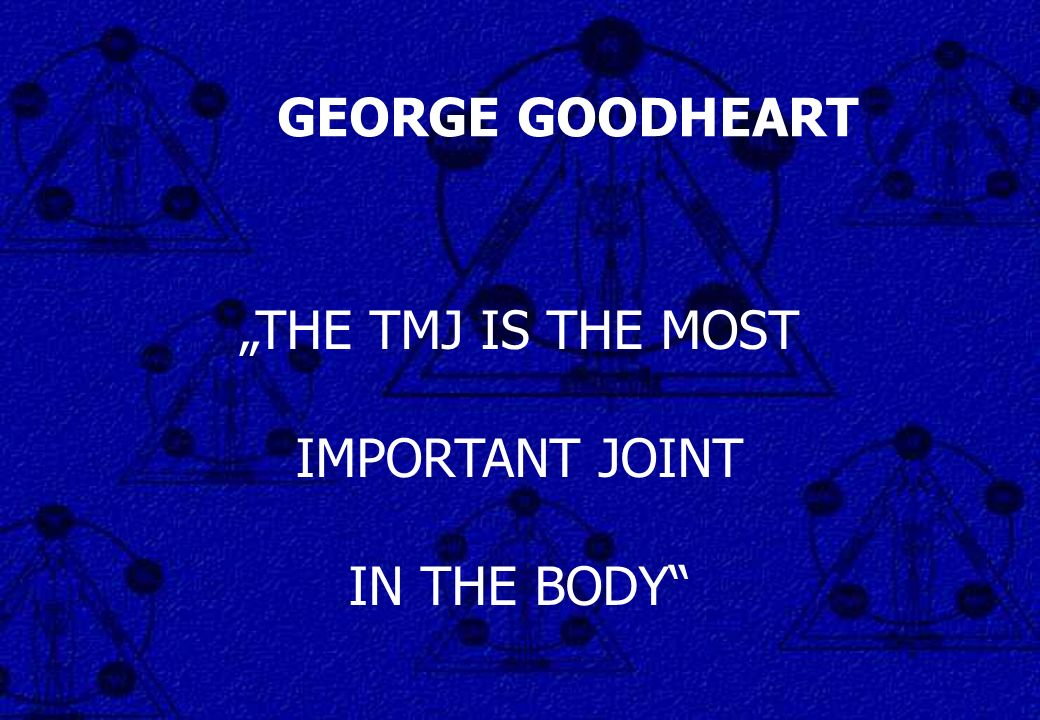 THE TMJ IS THE MOST IMPORTANT JOINT IN THE BODY GEORGE GOODHEART
