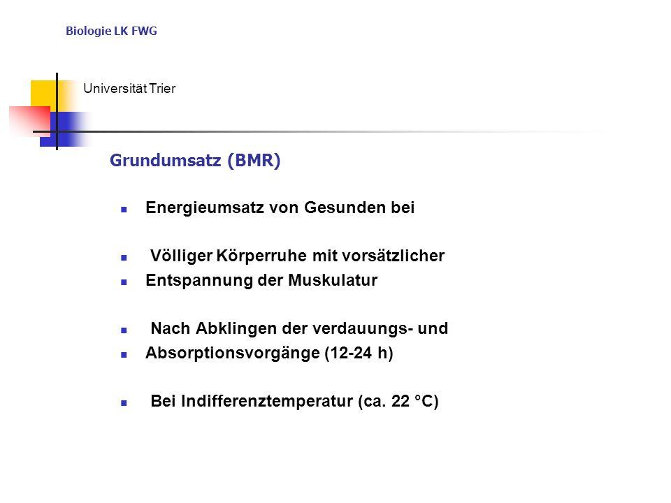 Biologie LK FWG Universität Trier Energieumsatz von Gesunden bei Völliger Körperruhe mit vorsätzlicher Entspannung der Muskulatur Nach Abklingen der verdauungs- und Absorptionsvorgänge (12-24 h) Bei Indifferenztemperatur (ca.