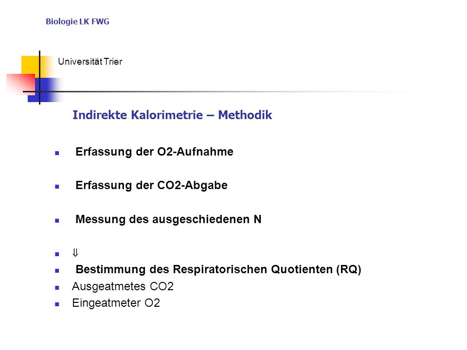 Biologie LK FWG Universität Trier Erfassung der O2-Aufnahme Erfassung der CO2-Abgabe Messung des ausgeschiedenen N Bestimmung des Respiratorischen Quotienten (RQ) Ausgeatmetes CO2 Eingeatmeter O2 Indirekte Kalorimetrie – Methodik