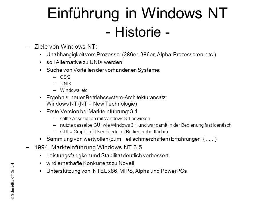 © Schmidtke CT GmbH Einführung in Windows NT - Historie - –Heute: Windows NT 4.0 Benutzeroberfläche von Windows95 gleiche APIs wie Windows95 (API=Aplication Program Interface) damit Kompatibilität zu Win95 Programmen erzeugt Unterstützt Hardwareprofile (beim booten auswählbar) Neue Namensauflösungen bei TCP/IP: –WINS (= Windows Internet Name Service von Microsoft) –DNS (= Domain Name System, z.Zt.