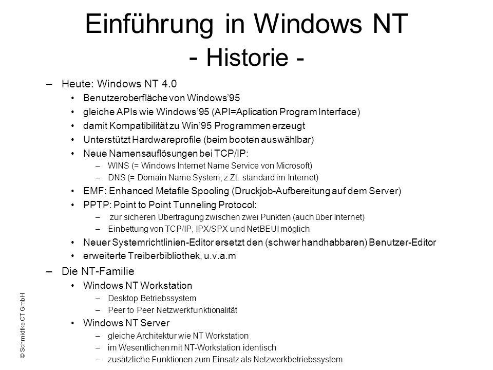 © Schmidtke CT GmbH Einführung in Windows NT - Historie - –Heute: Windows NT 4.0 Benutzeroberfläche von Windows95 gleiche APIs wie Windows95 (API=Apli