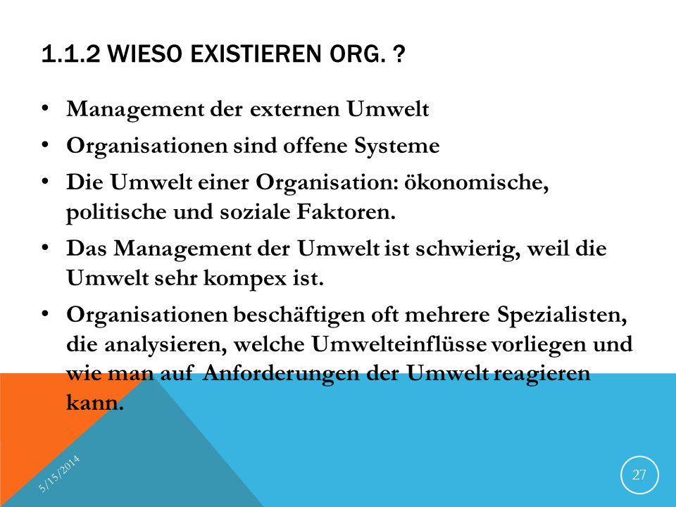 1.1.2 WIESO EXISTIEREN ORG. ? Management der externen Umwelt Organisationen sind offene Systeme Die Umwelt einer Organisation: ökonomische, politische