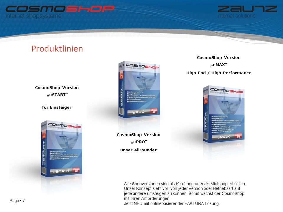 Page 7 Produktlinien CosmoShop Version eSTART für Einsteiger CosmoShop Version eMAX High End / High Performance CosmoShop Version ePRO unser Allrounder Alle Shopversionen sind als Kaufshop oder als Mietshop erhältlich.