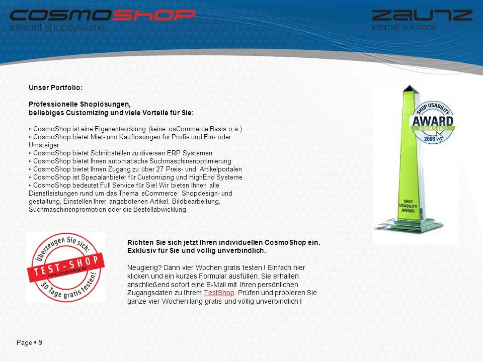 Page 9 Unser Portfolio: Professionelle Shoplösungen, beliebiges Customizing und viele Vorteile für Sie: CosmoShop ist eine Eigenentwicklung (keine osCommerce Basis o.ä.) CosmoShop bietet Miet- und Kauflösungen für Profis und Ein- oder Umsteiger CosmoShop bietet Schnittstellen zu diversen ERP Systemen CosmoShop bietet Ihnen automatische Suchmaschinenoptimierung CosmoShop bietet Ihnen Zugang zu über 27 Preis- und Artikelportalen CosmoShop ist Spezialanbieter für Customizing und HighEnd Systeme CosmoShop bedeutet Full Service für Sie.