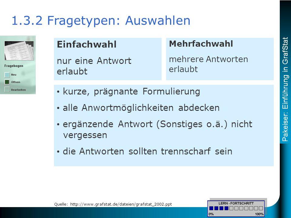 Pakeiser: Einführung in GrafStat 1.3.2 Fragetypen: Auswahlen kurze, prägnante Formulierung alle Anwortmöglichkeiten abdecken ergänzende Antwort (Sonstiges o.ä.) nicht vergessen die Antworten sollten trennscharf sein Einfachwahl nur eine Antwort erlaubt Mehrfachwahl mehrere Antworten erlaubt Quelle: http://www.grafstat.de/dateien/grafstat_2002.ppt