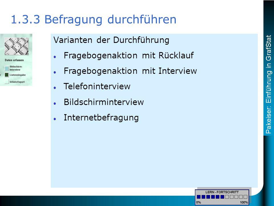 Pakeiser: Einführung in GrafStat 1.3.3 Befragung durchführen Varianten der Durchführung Fragebogenaktion mit Rücklauf Fragebogenaktion mit Interview Telefoninterview Bildschirminterview Internetbefragung