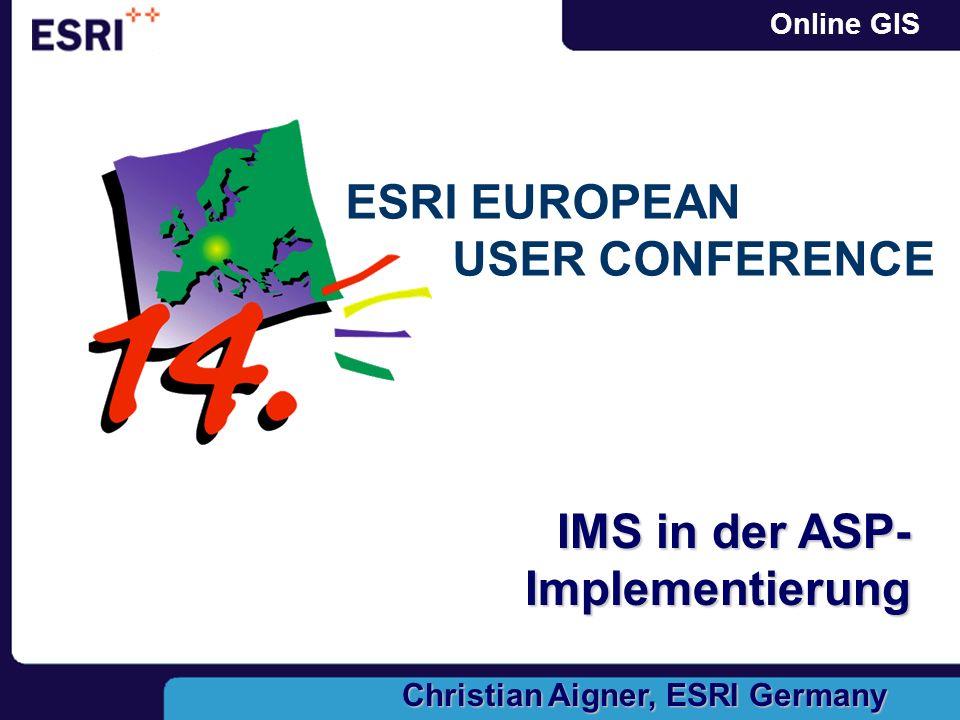 Online GIS ESRI EUROPEAN USER CONFERENCE IMS in der ASP- Implementierung Christian Aigner, ESRI Germany
