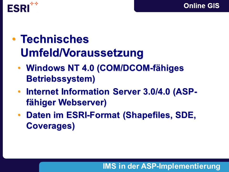 Online GIS Windows NT 4.0 (COM/DCOM-fähiges Betriebssystem)Windows NT 4.0 (COM/DCOM-fähiges Betriebssystem) Internet Information Server 3.0/4.0 (ASP- fähiger Webserver)Internet Information Server 3.0/4.0 (ASP- fähiger Webserver) Daten im ESRI-Format (Shapefiles, SDE, Coverages)Daten im ESRI-Format (Shapefiles, SDE, Coverages) Technisches Umfeld/VoraussetzungTechnisches Umfeld/Voraussetzung IMS in der ASP-Implementierung