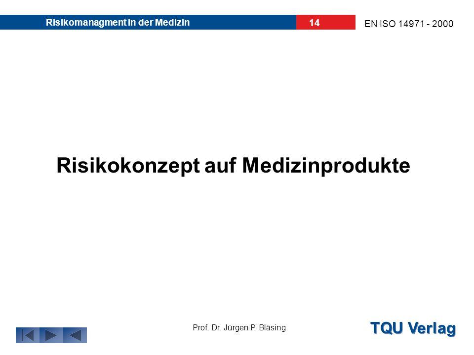 TQU Verlag Prof. Dr. Jürgen P. Bläsing EN ISO 14971 - 2000 Risikomanagment in der Medizin 13 Risikokonzept beinhaltet 2 Komponenten: Die Wahrscheinlic