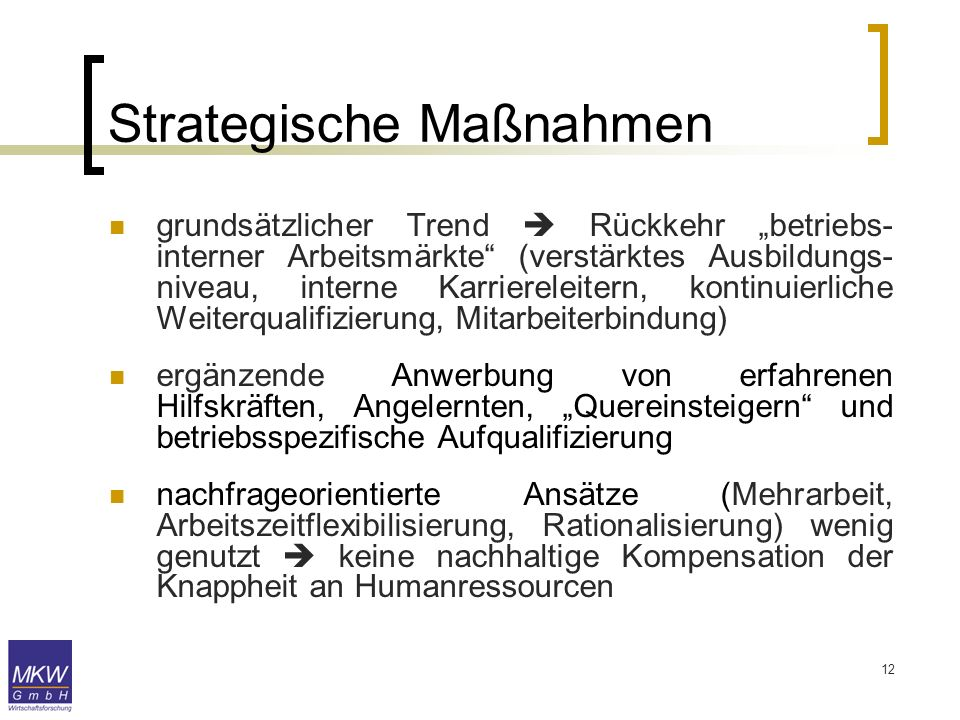 12 Strategische Maßnahmen grundsätzlicher Trend Rückkehr betriebs- interner Arbeitsmärkte (verstärktes Ausbildungs- niveau, interne Karriereleitern, k