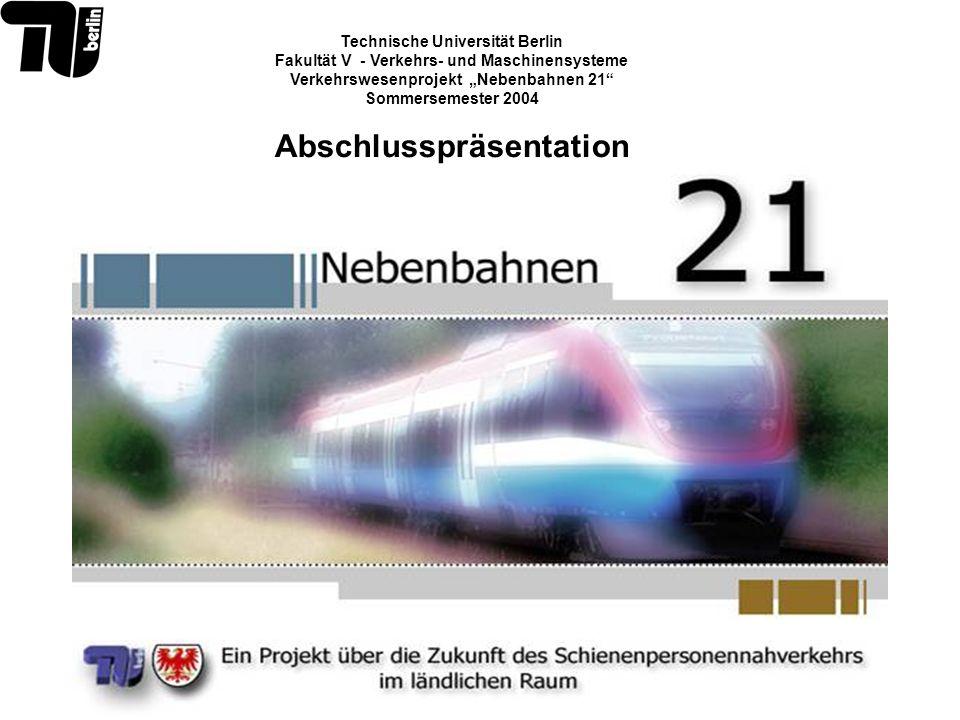 Technische Universität Berlin Fakultät V - Verkehrs- und Maschinensysteme Verkehrswesenprojekt Nebenbahnen 21 Sommersemester 2004 Abschlusspräsentatio