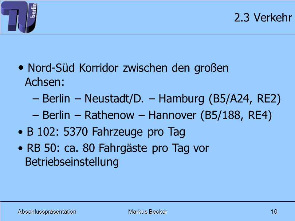 AbschlusspräsentationMarkus Becker10 2.3 Verkehr Nord-Süd Korridor zwischen den großen Achsen: – Berlin – Neustadt/D. – Hamburg (B5/A24, RE2) – Berlin