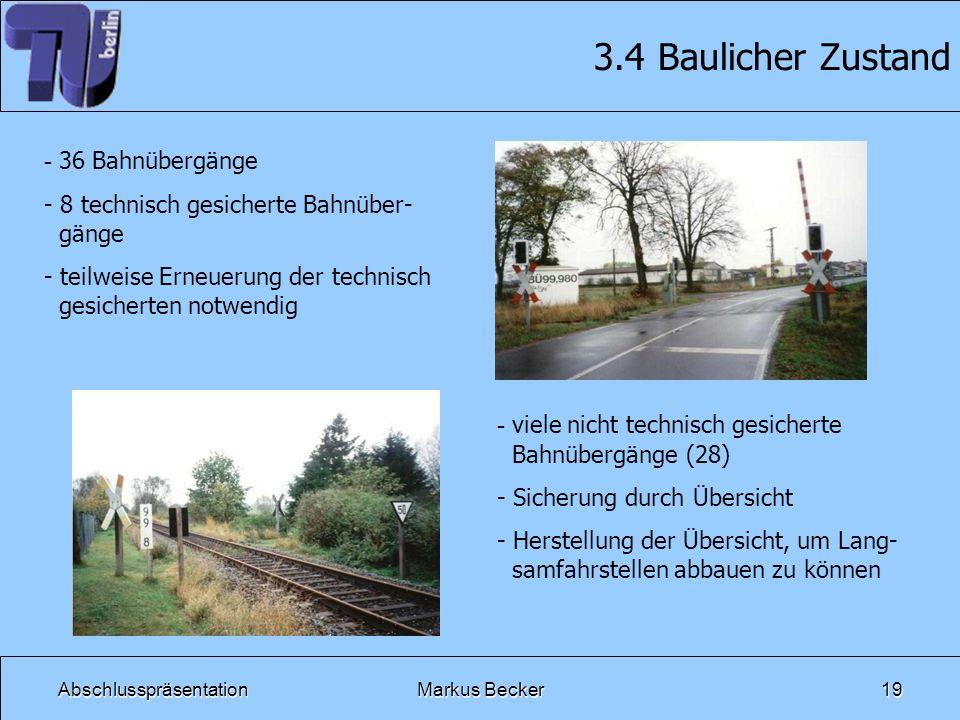 AbschlusspräsentationMarkus Becker19 3.4 Baulicher Zustand - 36 Bahnübergänge - 8 technisch gesicherte Bahnüber- gänge - teilweise Erneuerung der tech
