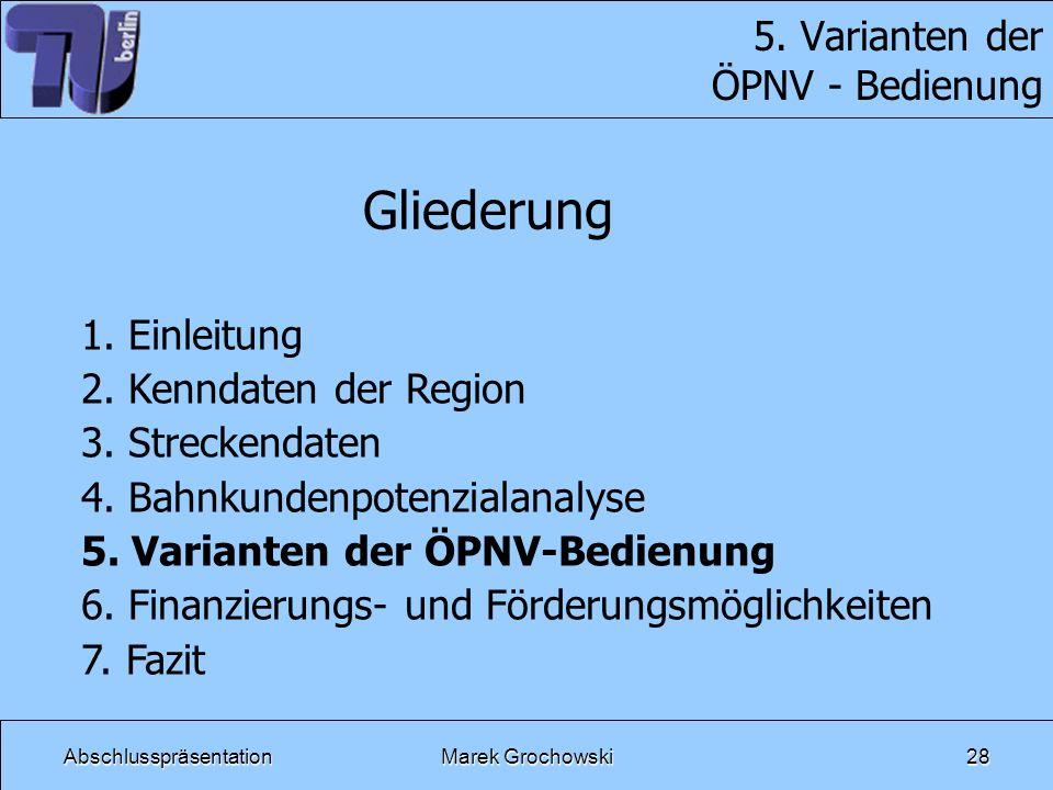 AbschlusspräsentationMarek Grochowski28 5. Varianten der ÖPNV - Bedienung Gliederung 1. Einleitung 2. Kenndaten der Region 3. Streckendaten 4. Bahnkun