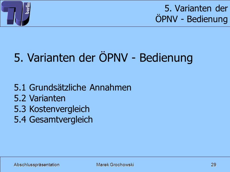 AbschlusspräsentationMarek Grochowski29 5. Varianten der ÖPNV - Bedienung 5.1 Grundsätzliche Annahmen 5.2 Varianten 5.3 Kostenvergleich 5.4 Gesamtverg